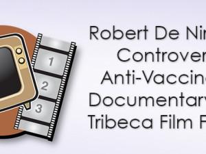 Robert De Niro Pulls Controversial Anti-Vaccination Documentary from Tribeca Film Festival