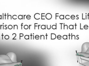 Healthcare CEO Faces Life in Prison for Fraud That Led to 2 Patient Deaths