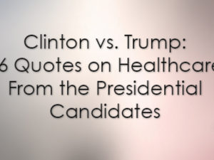 Clinton vs. Trump: 16 Quotes on Healthcare From the Presidential Candidates