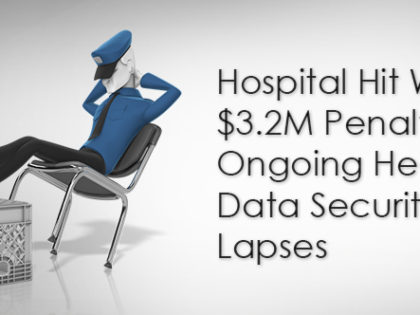 Hospital Hit With $3.2M Penalty for Ongoing Health Data Security Lapses