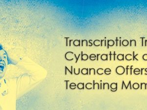 Transcription Trends: Cyberattack on Nuance Offers Teaching Moment