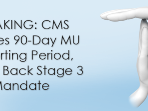 BREAKING: CMS Finalizes 90-Day MU Reporting Period, Pushes Back Stage 3 Mandate