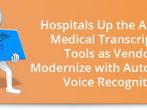 Hospitals up the ante for medical transcription tools as vendors modernize with automation, voice recognition