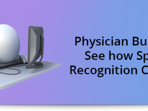 Physician Burnout? See how Speech Recognition Can Help!