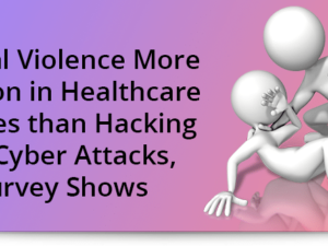 Physical violence more common in healthcare facilities than hacking and cyber attacks, survey shows