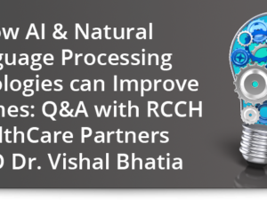 How AI & natural language processing technologies can improve outcomes: Q&A with RCCH HealthCare Partners CMIO Dr. Vishal Bhatia